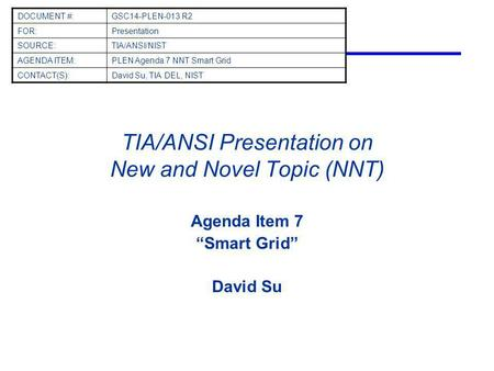 TIA/ANSI Presentation on New and Novel Topic (NNT) Agenda Item 7 Smart Grid David Su DOCUMENT #:GSC14-PLEN-013 R2 FOR:Presentation SOURCE:TIA/ANSI/NIST.