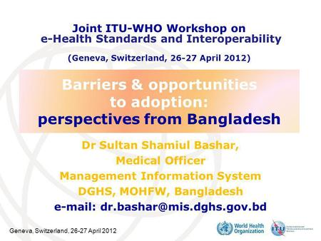 Geneva, Switzerland, 26-27 April 2012 Barriers & opportunities to adoption: perspectives from Bangladesh Dr Sultan Shamiul Bashar, Medical Officer Management.