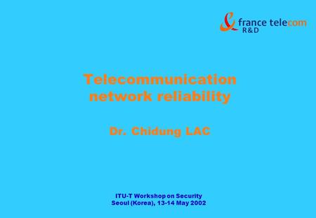 ITU-T Workshop on Security Seoul (Korea), 13-14 May 2002 Telecommunication network reliability Dr. Chidung LAC.