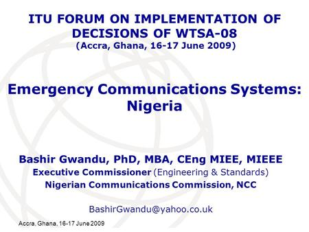 International Telecommunication Union Accra, Ghana, 16-17 June 2009 Emergency Communications Systems: Nigeria Bashir Gwandu, PhD, MBA, CEng MIEE, MIEEE.