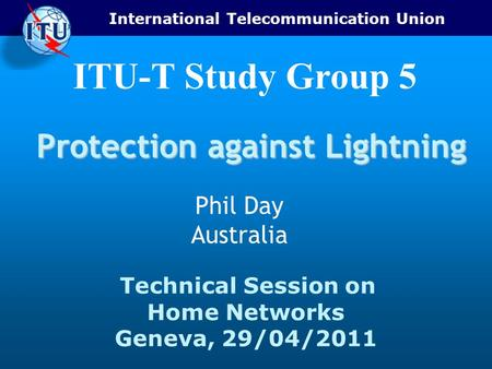 International Telecommunication Union Technical Session on Home Networks Geneva, 29/04/2011 ITU-T Study Group 5 Protection against Lightning Phil Day Australia.