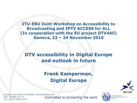 International Telecommunication Union Committed to connecting the world ITU/EBU Workshop Accessibility to Broadcasting and IPTV ACCESS for ALL, 23 – 24.