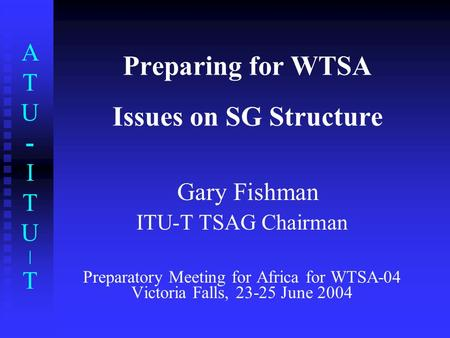 ATU-ITU|TATU-ITU|T Preparing for WTSA Issues on SG Structure Gary Fishman ITU-T TSAG Chairman Preparatory Meeting for Africa for WTSA-04 Victoria Falls,