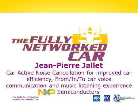 The Fully Networked Car Geneva, 4-5 March 2009 1 Jean-Pierre Jallet Car Active Noise Cancellation for improved car efficiency, From/In/To car voice communication.