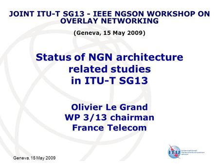 Geneva, 15 May 2009 Status of NGN architecture related studies in ITU-T SG13 Olivier Le Grand WP 3/13 chairman France Telecom JOINT ITU-T SG13 - IEEE NGSON.