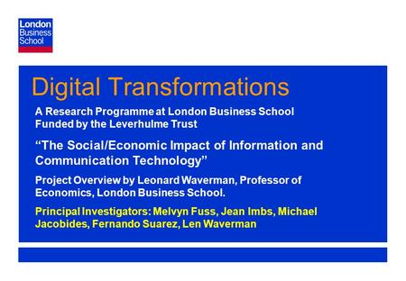 Page 1 Digital Transformations A Research Programme at London Business School Funded by the Leverhulme Trust The Social/Economic Impact of Information.