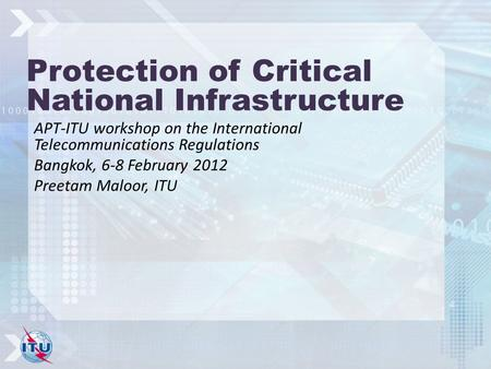 Protection of Critical National Infrastructure APT-ITU workshop on the International Telecommunications Regulations Bangkok, 6-8 February 2012 Preetam.