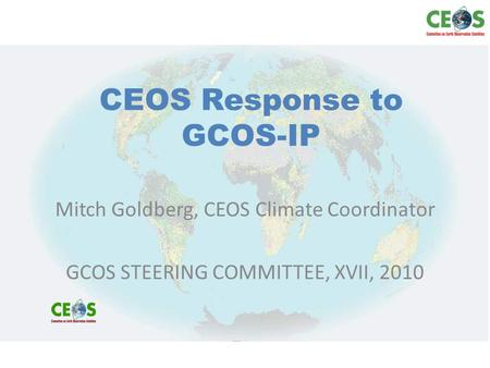 CEOS Response to GCOS-IP Mitch Goldberg, CEOS Climate Coordinator GCOS STEERING COMMITTEE, XVII, 2010.