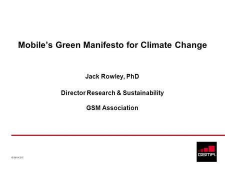 © GSMA 2010 Jack Rowley, PhD Director Research & Sustainability GSM Association Mobiles Green Manifesto for Climate Change.