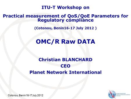 Cotonou, Benin16-17July 2012 OMC/R Raw DATA Christian BLANCHARD CEO Planet Network International ITU-T Workshop on Practical measurement of QoS/QoE Parameters.