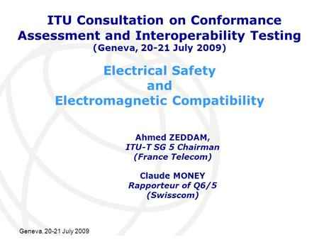 International Telecommunication Union Geneva, 20-21 July 2009 Electrical Safety and Electromagnetic Compatibility Ahmed ZEDDAM, ITU-T SG 5 Chairman (France.