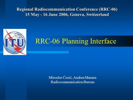 Regional Radiocommunication Conference (RRC-06) 15 May - 16 June 2006, Geneva, Switzerland RRC-06 Planning Interface Miroslav Ćosić, Andrea Manara Radiocommunication.