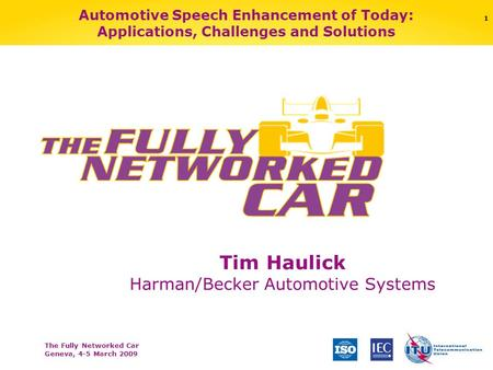 The Fully Networked Car Geneva, 4-5 March 2009 1 Automotive Speech Enhancement of Today: Applications, Challenges and Solutions Tim Haulick Harman/Becker.