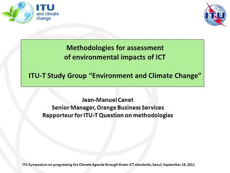 ITU Symposium on progressing the Climate Agenda through Green ICT standards, Seoul, September 19, 2011 Jean-Manuel Canet Senior Manager, Orange Business.