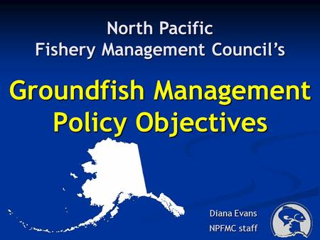 Groundfish Management Policy Objectives Diana Evans NPFMC staff North Pacific Fishery Management Councils.
