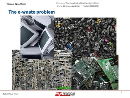 Forum on The Complexity of the E-waste Problem Paris, 18 September 2012 Flavio CUCCHIETTI – Telecom Italia The Complexity of the E-waste Problem.