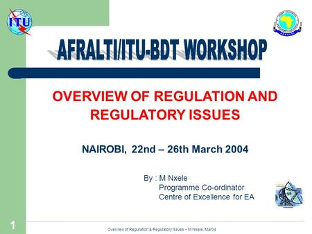 Overview of Regulation & Regulatory Issues – M Nxele, Mar04 1 OVERVIEW OF REGULATION AND REGULATORY ISSUES NAIROBI, 22nd – 26th March 2004 By : M Nxele.