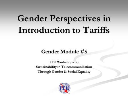 Gender Perspectives in Introduction to Tariffs Gender Module #5 ITU Workshops on Sustainability in Telecommunication Through Gender & Social Equality.