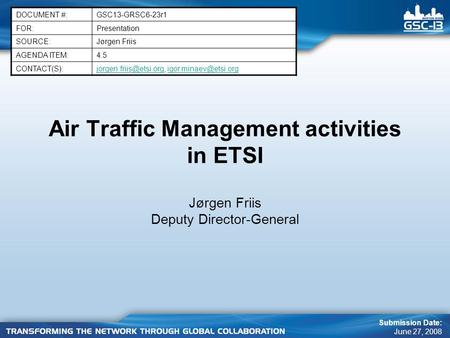 Air Traffic Management activities in ETSI Jørgen Friis Deputy Director-General DOCUMENT #:GSC13-GRSC6-23r1 FOR:Presentation SOURCE:Jørgen Friis AGENDA.