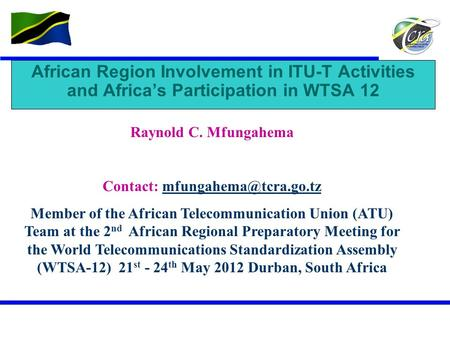 Contact: mfungahema@tcra.go.tz African Region Involvement in ITU-T Activities and Africa's Participation in WTSA 12 Raynold C. Mfungahema Contact: mfungahema@tcra.go.tz.
