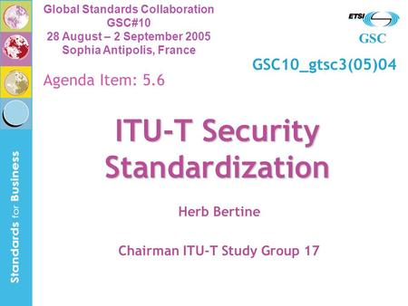 GSC Global Standards Collaboration GSC#10 28 August – 2 September 2005 Sophia Antipolis, France ITU-T Security Standardization Herb Bertine Chairman ITU-T.