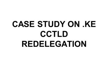 CASE STUDY ON.KE CCTLD REDELEGATION. Background The administration and technical operations of the Kenyan Country Code Top Level (ccTLD) Domain, like.