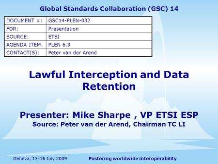 Fostering worldwide interoperabilityGeneva, 13-16 July 2009 Lawful Interception and Data Retention Presenter: Mike Sharpe, VP ETSI ESP Source: Peter van.