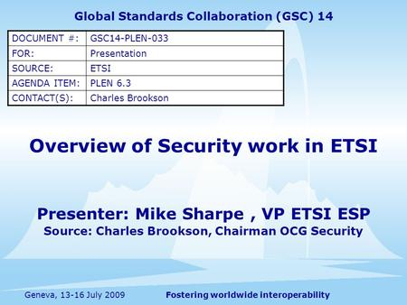 Fostering worldwide interoperabilityGeneva, 13-16 July 2009 Overview of Security work in ETSI Presenter: Mike Sharpe, VP ETSI ESP Source: Charles Brookson,