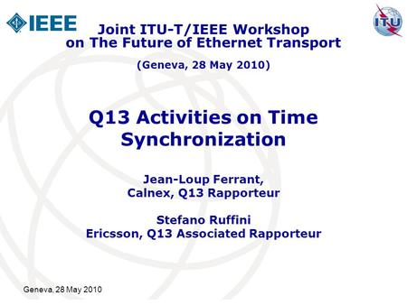 Geneva, 28 May 2010 Q13 Activities on Time Synchronization Jean-Loup Ferrant, Calnex, Q13 Rapporteur Stefano Ruffini Ericsson, Q13 Associated Rapporteur.