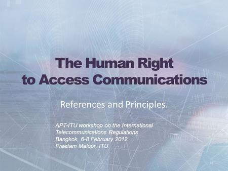 The Human Right to Access Communications References and Principles. APT-ITU workshop on the International Telecommunications Regulations Bangkok, 6-8 February.