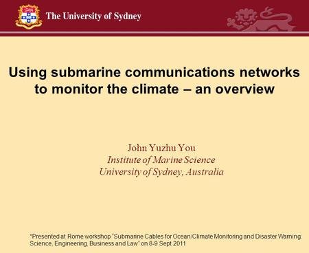 Using submarine communications networks to monitor the climate – an overview John Yuzhu You Institute of Marine Science University of Sydney, Australia.