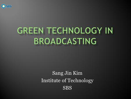 Sang Jin Kim Institute of Technology SBS. Save Energy Consumption In Broadcasting Tapeless Broadcasting System based on Server and Network New Digitalized.