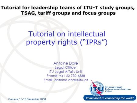 Tutorial on intellectual property rights (IPRs) Antoine Dore Legal Officer ITU Legal Affairs Unit Phone: +41 22 730 6338   Tutorial.