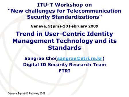 International Telecommunication Union Geneva, 9(pm)-10 February 2009 Trend in User-Centric Identity Management Technology and its Standards Sangrae