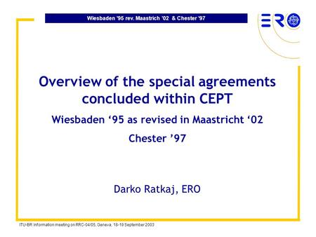 Wiesbaden 95 rev. Maastrich 02 & Chester 97 ITU-BR Information meeting on RRC-04/05, Geneva, 18-19 September 2003 Overview of the special agreements concluded.