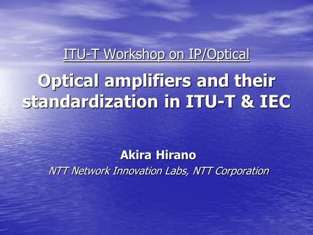 ITU-T Workshop on IP/Optical Optical amplifiers and their standardization in ITU-T & IEC Akira Hirano NTT Network Innovation Labs, NTT Corporation.