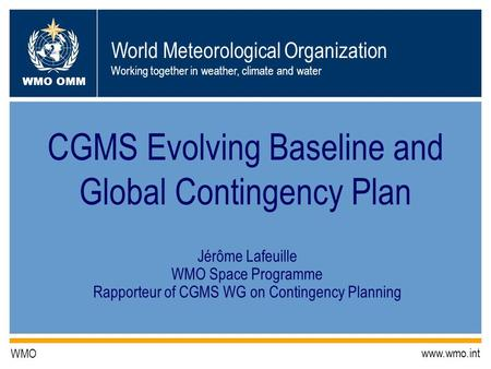 World Meteorological Organization Working together in weather, climate and water WMO OMM WMO www.wmo.int CGMS Evolving Baseline and Global Contingency.
