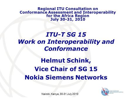 ITU-T SG 15 Work on Interoperability and Conformance Helmut Schink, Vice Chair of SG 15 Nokia Siemens Networks Regional ITU Consultation on Conformance.
