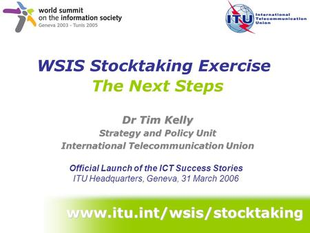 The Next Steps Dr Tim Kelly Strategy and Policy Unit International Telecommunication Union Official Launch of the ICT Success Stories ITU Headquarters,