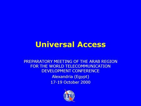 Universal Access PREPARATORY MEETING OF THE ARAB REGION FOR THE WORLD TELECOMMUNICATION DEVELOPMENT CONFERENCE Alexandria (Egypt) 17-19 October 2000.