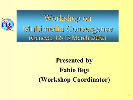 Workshop on Multimedia Convergence (Geneva, 12-15 March 2002) Presented by Fabio Bigi (Workshop Coordinator) 1.