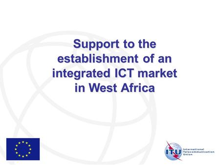 Support to the establishment of an integrated ICT market in West Africa.