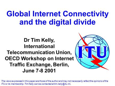 Global Internet Connectivity and the digital divide Dr Tim Kelly, International Telecommunication Union, OECD Workshop on Internet Traffic Exchange, Berlin,
