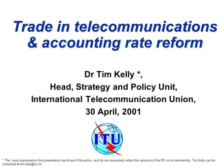 Trade in telecommunications & accounting rate reform Dr Tim Kelly *, Head, Strategy and Policy Unit, International Telecommunication Union, 30 April, 2001.