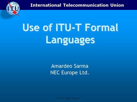 International Telecommunication Union © ITU-T Study Group 17 Use of ITU-T Formal Languages Amardeo Sarma NEC Europe Ltd.