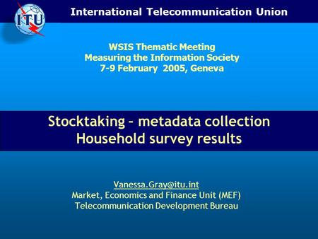 International Telecommunication Union Stocktaking – metadata collection Household survey results Market, Economics and Finance Unit.