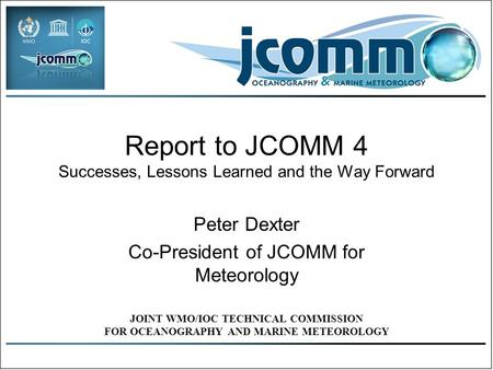 Report to JCOMM 4 Successes, Lessons Learned and the Way Forward Peter Dexter Co-President of JCOMM for Meteorology JOINT WMO/IOC TECHNICAL COMMISSION.