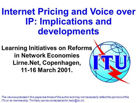 Internet Pricing and Voice over IP: Implications and developments Learning Initiatives on Reforms in Network Economies Lirne.Net, Copenhagen, 11-16 March.