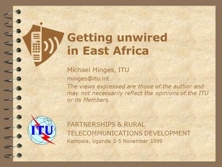 Getting unwired in East Africa Michael Minges, ITU The views expressed are those of the author and may not necessarily reflect the opinions.