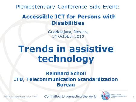 International Telecommunication Union Committed to connecting the world PP10-Accessibility Side Event, Oct 2010 1 Plenipotentiary Conference Side Event: